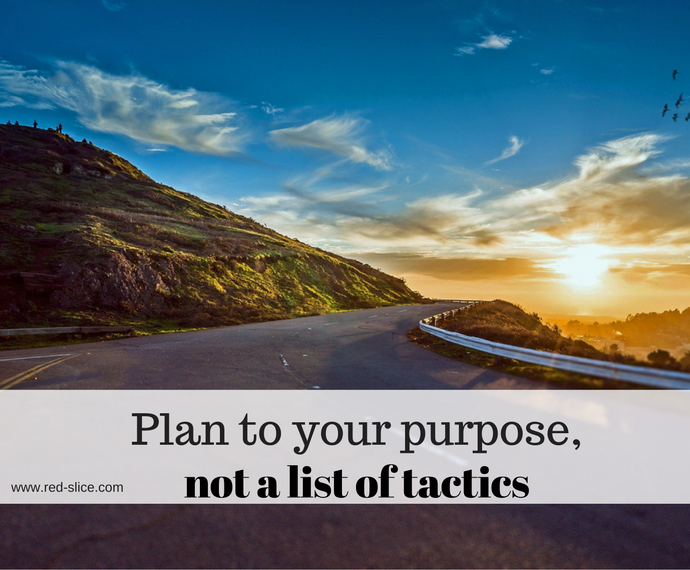 Plan to your purpose, not to tactics