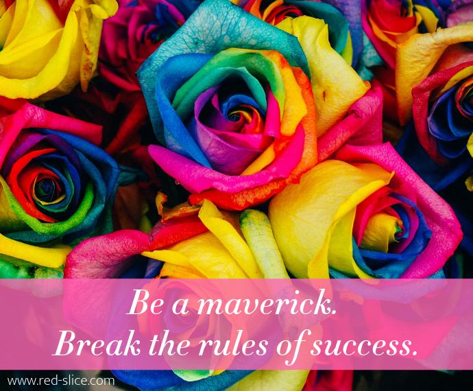 Be a maverick. Break the rules of success.